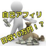 自己アフィリエイトで日収10万円稼げる!?