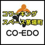 コワーキングスペース茅場町Co-Edo(コエド・東京)の電源やwifiやネットでは分からない雰囲気は?ドロップインの値段(料金)が安い!